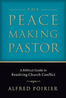 The Peacemaking Pastor: A Biblical Guide to Resolving Church Conflict (Paperback)