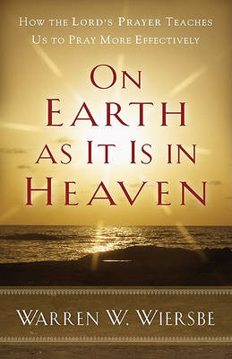 On Earth as it is in Heaven: How the Lord's Prayer Teaches Us to Pray More Effectively (Paperback)