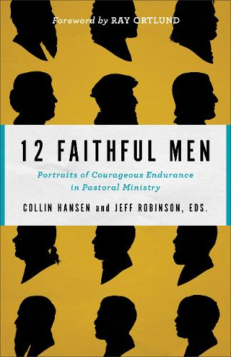 12 Faithful Men: Portraits of Courageous Endurance in Pastoral Ministry (Paperback)