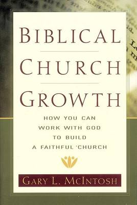 Biblical Church Growth: How You Can Work with God to Build a Faithful Church (Paperback)