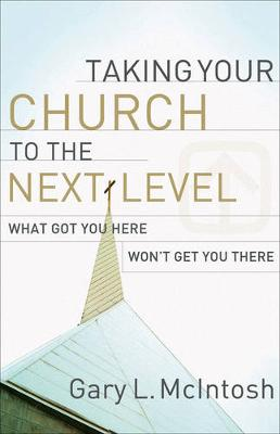 Taking Your Church to the Next Level: What Got You Here Won't Get You There (Paperback)