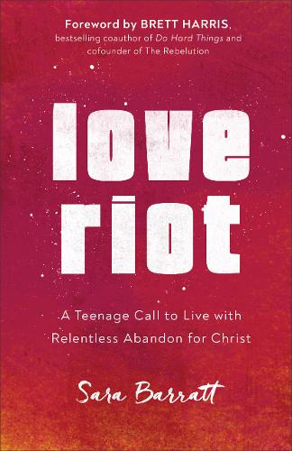 Love Riot: A Teenage Call to Live with Relentless Abandon for Christ (Paperback)