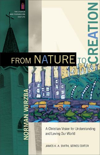 From Nature to Creation: A Christian Vision for Understanding and Loving Our World - Church and Postmodern Culture (Paperback)