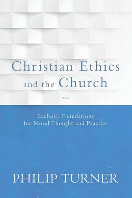 Christian Ethics and the Church: Ecclesial Foundations for Moral Thought and Practice (Paperback)