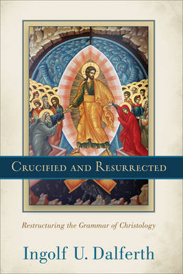 Crucified and Resurrected: Restructuring the Grammar of Christology (Hardback)