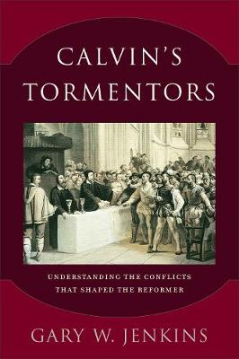 Calvin's Tormentors: Understanding the Conflicts That Shaped the Reformer (Paperback)