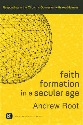 Faith Formation in a Secular Age: Responding to the Church's Obsession with Youthfulness - Ministry in a Secular Age 1 (Paperback)