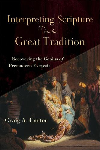 Interpreting Scripture with the Great Tradition: Recovering the Genius of Premodern Exegesis (Paperback)