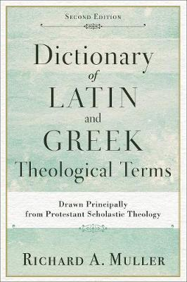 Dictionary of Latin and Greek Theological Terms: Drawn Principally from Protestant Scholastic Theology (Paperback)