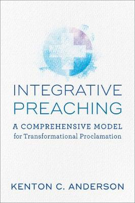 Integrative Preaching: A Comprehensive Model for Transformational Proclamation (Paperback)