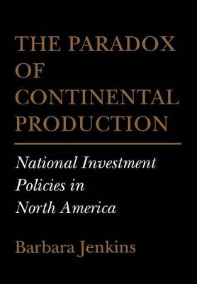 The Paradox of Continental Production: National Investment Policies in North America - Cornell Studies in Political Economy (Hardback)