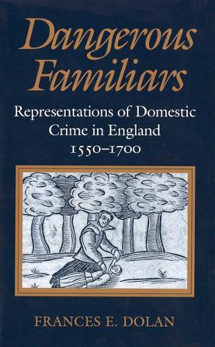 Dangerous Familiars: Representations of Domestic Crime in England, 1550-1700 (Hardback)