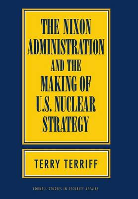 The Nixon Administration and the Making of U.S. Nuclear Strategy - Cornell Studies in Security Affairs (Hardback)