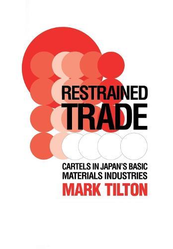 Restrained Trade: Cartels in Japan's Basic Materials Industries (Hardback)