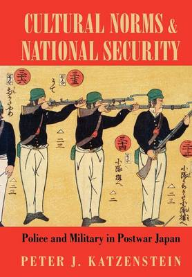 Cultural Norms and National Security: Police and Military in Postwar Japan - Cornell Studies in Political Economy (Hardback)