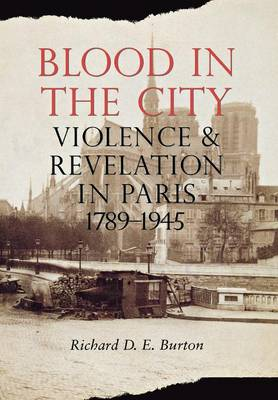 Blood in the City: Violence and Revelation in Paris, 1789-1945 (Hardback)