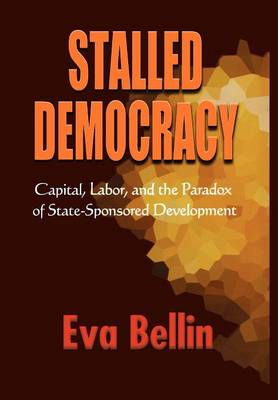 Stalled Democracy: Capital, Labor, and the Paradox of State-Sponsored Development (Hardback)