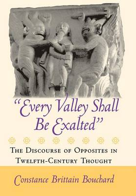 """""""Every Valley Shall Be Exalted"""": The Discourse of Opposites in Twelfth-Century Thought (Hardback)"""