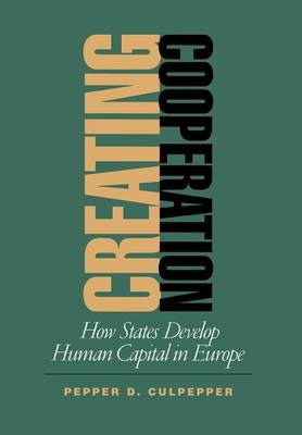 Creating Cooperation: How States Develop Human Capital in Europe - Cornell Studies in Political Economy (Hardback)