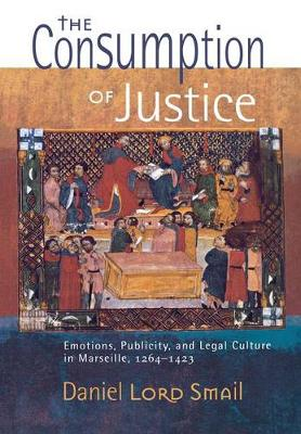 The Consumption of Justice: Emotions, Publicity, and Legal Culture in Marseille, 1264-1423 - Conjunctions of Religion and Power in the Medieval Past (Hardback)