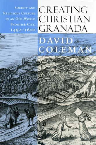 Creating Christian Granada: Society and Religious Culture in an Old-World Frontier City, 1492-1600 (Hardback)