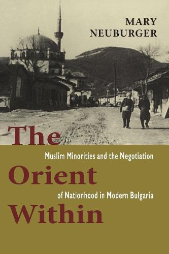 The Orient Within: Muslim Minorities and the Negotiation of Nationhood in Modern Bulgaria (Hardback)