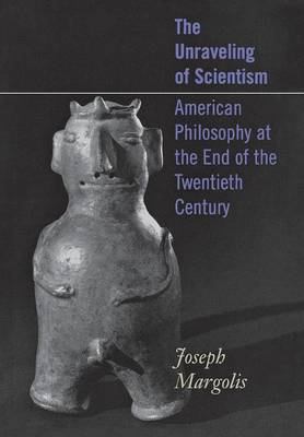 The Unraveling of Scientism: American Philosophy at the End of the Twentieth Century (Hardback)