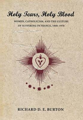 Holy Tears, Holy Blood: Women, Catholicism, and the Culture of Suffering in France, 1840-1970 (Hardback)