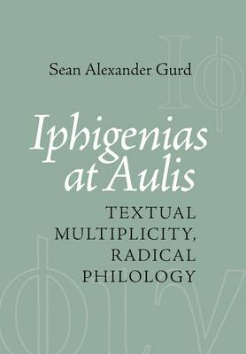 Iphigenias at Aulis: Textual Multiplicity, Radical Philology (Hardback)