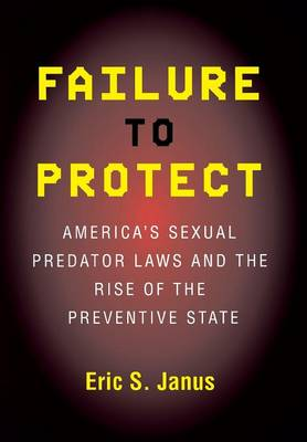 Failure to Protect: America's Sexual Predator Laws and the Rise of the Preventive State (Hardback)