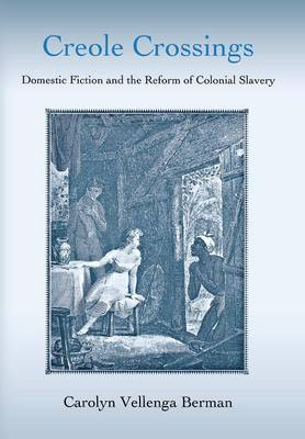 Creole Crossings: Domestic Fiction and the Reform of Colonial Slavery (Hardback)