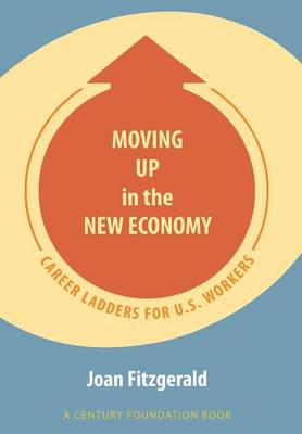 Moving Up in the New Economy: Career Ladders for U.S. Workers - A Century Foundation Book (Hardback)