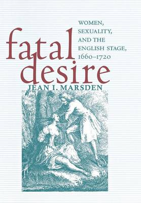 Fatal Desire: Women, Sexuality, and the English Stage, 1660-1720 (Hardback)