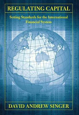 Regulating Capital: Setting Standards for the International Financial System - Cornell Studies in Money (Hardback)