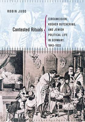 Contested Rituals: Circumcision, Kosher Butchering, and Jewish Political Life in Germany, 1843-1933 (Hardback)