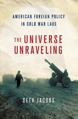 The Universe Unraveling: American Foreign Policy in Cold War Laos - The United States in the World (Hardback)