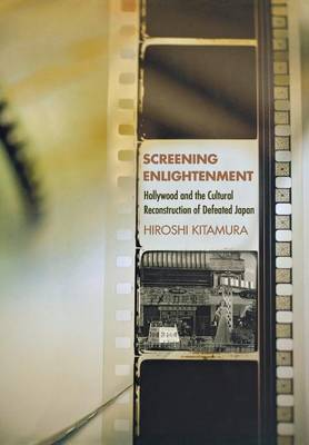 Screening Enlightenment: Hollywood and the Cultural Reconstruction of Defeated Japan - The United States in the World (Hardback)