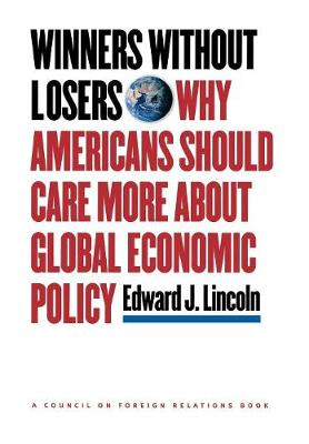 Winners without Losers: Why Americans Should Care More about Global Economic Policy - A Council on Foreign Relations Book (Hardback)