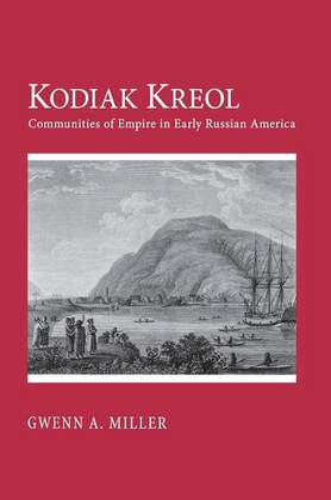 Kodiak Kreol: Communities of Empire in Early Russian America (Hardback)
