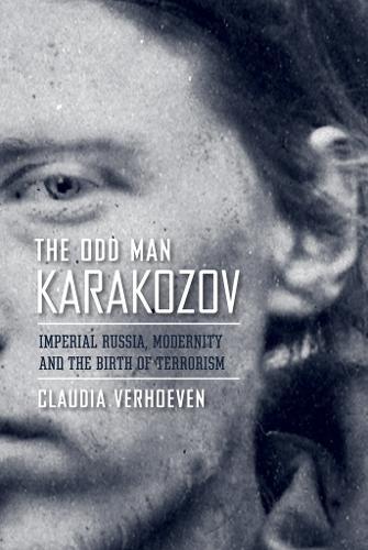 The Odd Man Karakozov: Imperial Russia, Modernity, and the Birth of Terrorism (Hardback)