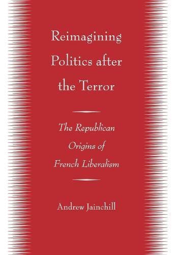 Reimagining Politics after the Terror: The Republican Origins of French Liberalism (Hardback)