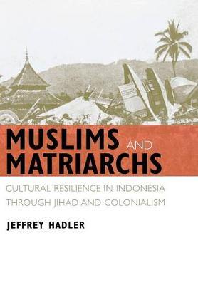 Muslims and Matriarchs: Cultural Resilience in Indonesia through Jihad and Colonialism (Hardback)