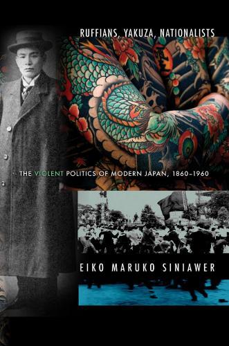 Ruffians, Yakuza, Nationalists: The Violent Politics of Modern Japan, 1860-1960 (Hardback)