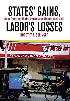 States' Gains, Labor's Losses: China, France, and Mexico Choose Global Liaisons, 1980-2000 (Hardback)