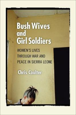 Bush Wives and Girl Soldiers: Women's Lives through War and Peace in Sierra Leone (Hardback)