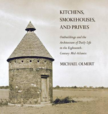 Kitchens, Smokehouses, and Privies: Outbuildings and the Architecture of Daily Life in the Eighteenth-Century Mid-Atlantic (Hardback)