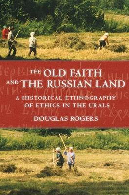 The Old Faith and the Russian Land: A Historical Ethnography of Ethics in the Urals - Culture and Society after Socialism (Hardback)