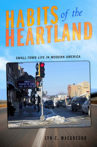 Habits of the Heartland: Small-Town Life in Modern America (Hardback)