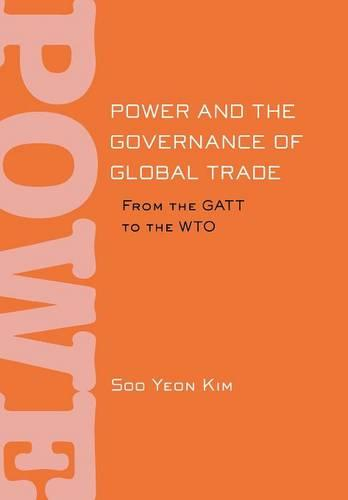 Power and the Governance of Global Trade: From the GATT to the WTO - Cornell Studies in Political Economy (Hardback)