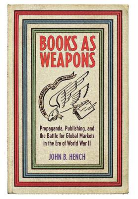 Books As Weapons: Propaganda, Publishing, and the Battle for Global Markets in the Era of World War II (Hardback)
